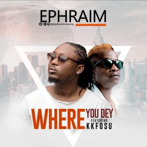 EPHRAIM – WHERE YOU DEY FT KKFOSU