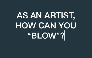 "AS AN ARTIST, HOW CAN YOU ""BLOW""?"